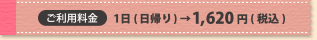 ご利用料金 1日(日帰り)→1,620円(税込)